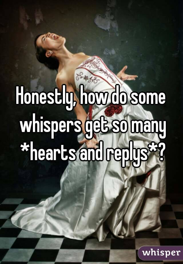 Honestly, how do some whispers get so many *hearts and replys*?