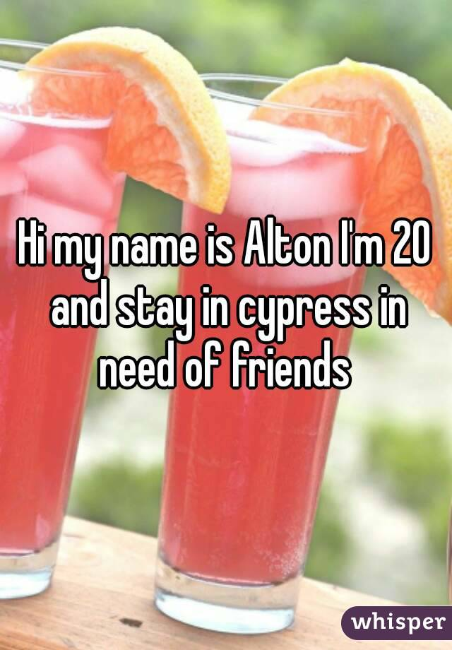 Hi my name is Alton I'm 20 and stay in cypress in need of friends