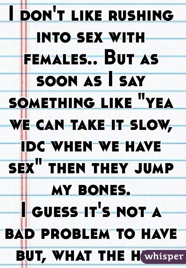 """I don't like rushing into sex with females.. But as soon as I say something like """"yea we can take it slow, idc when we have sex"""" then they jump my bones. I guess it's not a bad problem to have but, what the hell"""