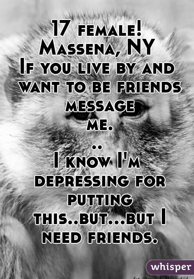 17 female! Massena, NY If you live by and want to be friends message me... I know I'm depressing for putting this..but...but I need friends.
