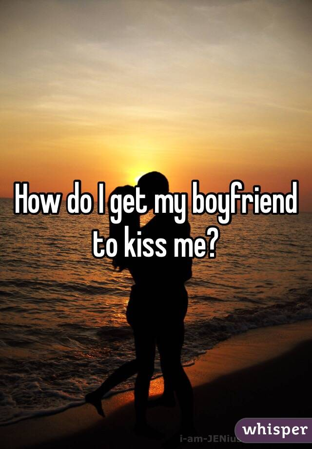 How do I get my boyfriend to kiss me?
