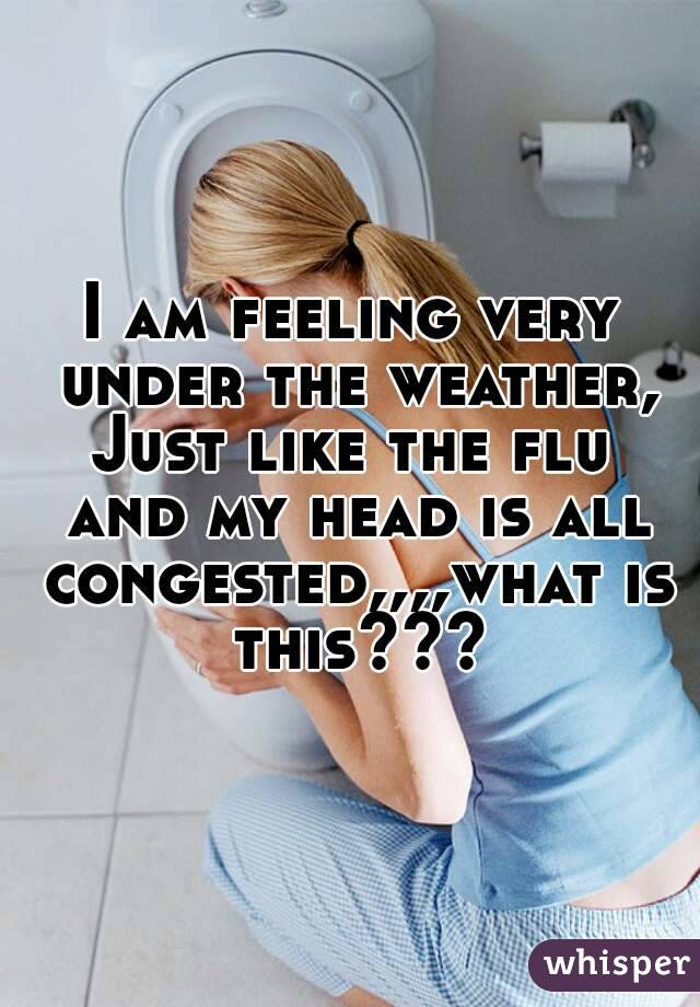 I am feeling very under the weather, Just like the flu and my head is all congested,,,,what is this???