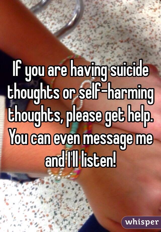 If you are having suicide thoughts or self-harming thoughts, please get help. You can even message me and I'll listen!