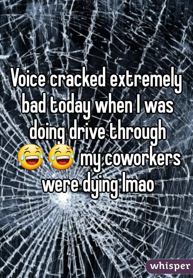 Voice cracked extremely bad today when I was doing drive through 😂😂 my coworkers were dying lmao