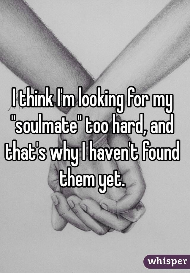 """I think I'm looking for my """"soulmate"""" too hard, and that's why I haven't found them yet."""