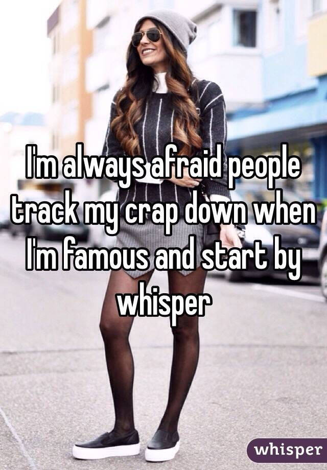I'm always afraid people track my crap down when I'm famous and start by whisper