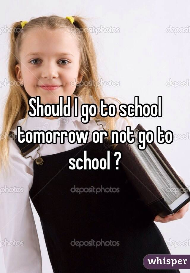 Should I go to school tomorrow or not go to school ?