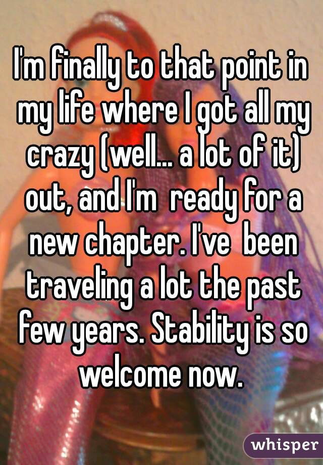 I'm finally to that point in my life where I got all my crazy (well... a lot of it) out, and I'm  ready for a new chapter. I've  been traveling a lot the past few years. Stability is so welcome now.