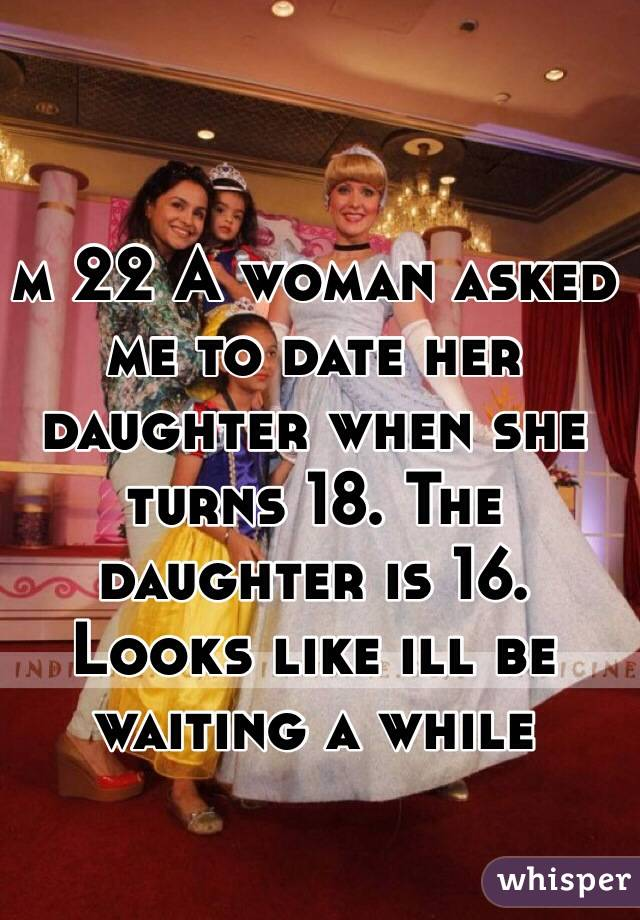 m 22 A woman asked me to date her daughter when she turns 18. The daughter is 16. Looks like ill be waiting a while