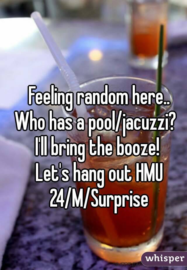 Feeling random here.. Who has a pool/jacuzzi?   I'll bring the booze!  Let's hang out HMU 24/M/Surprise