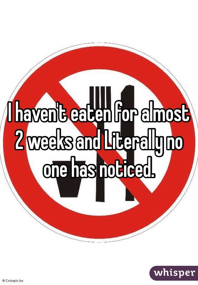 I haven't eaten for almost 2 weeks and Literally no one has noticed.