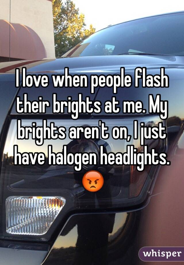 I love when people flash their brights at me. My brights aren't on, I just have halogen headlights. 😡