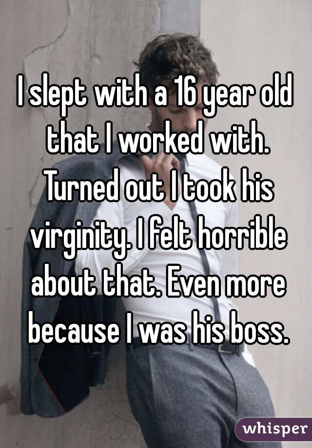 I slept with a 16 year old that I worked with. Turned out I took his virginity. I felt horrible about that. Even more because I was his boss.