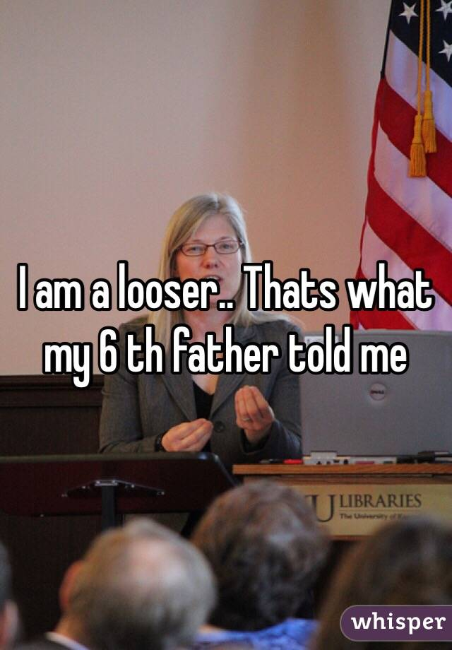 I am a looser.. Thats what my 6 th father told me