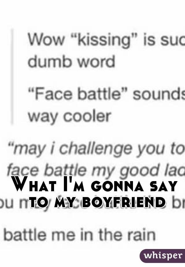 What I'm gonna say to my boyfriend