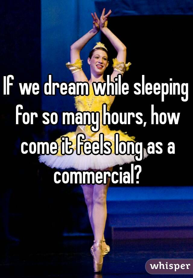If we dream while sleeping for so many hours, how come it feels long as a commercial?