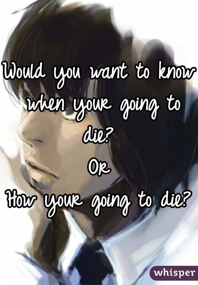 Would you want to know when your going to die?  Or How your going to die?