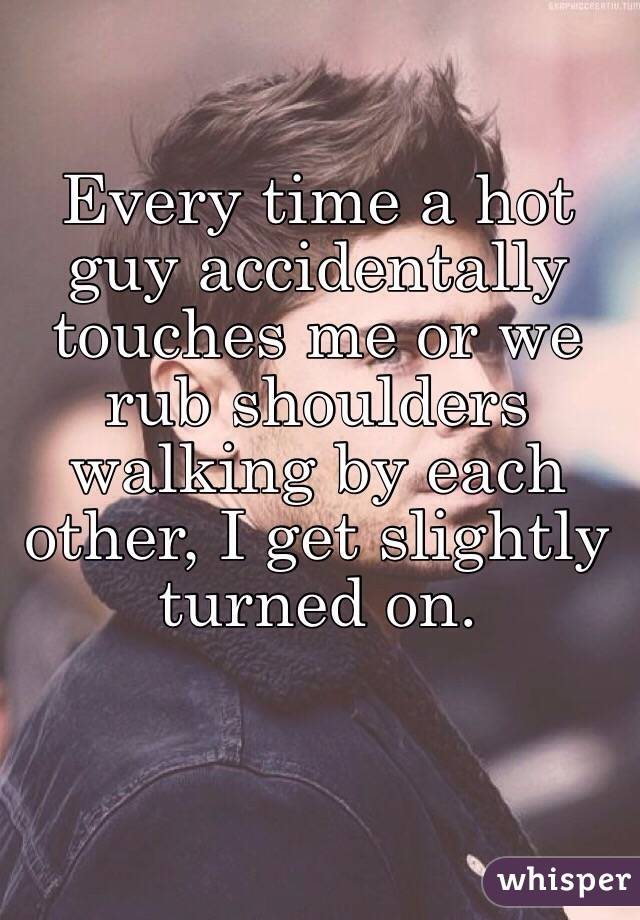 Every time a hot guy accidentally touches me or we rub shoulders walking by each other, I get slightly turned on.