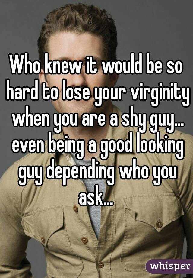 Who knew it would be so hard to lose your virginity when you are a shy guy... even being a good looking guy depending who you ask...