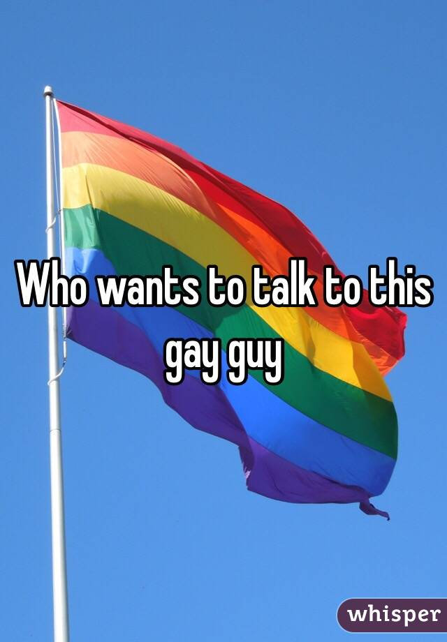 Who wants to talk to this gay guy