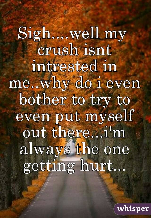 Sigh....well my crush isnt intrested in me..why do i even bother to try to even put myself out there...i'm always the one getting hurt...