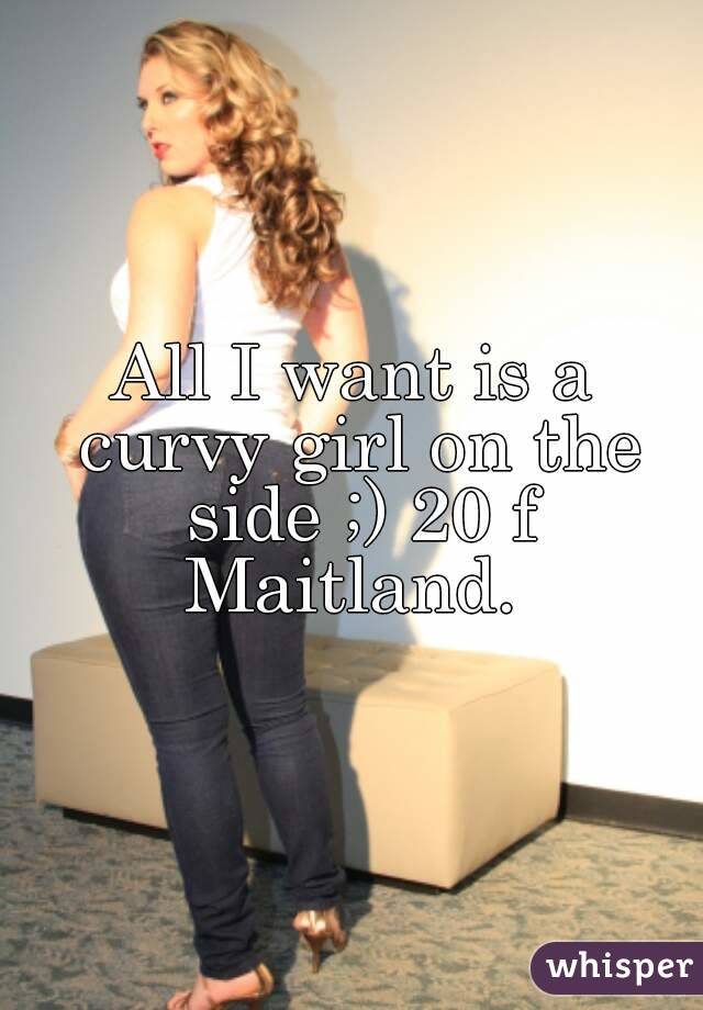 All I want is a curvy girl on the side ;) 20 f Maitland.