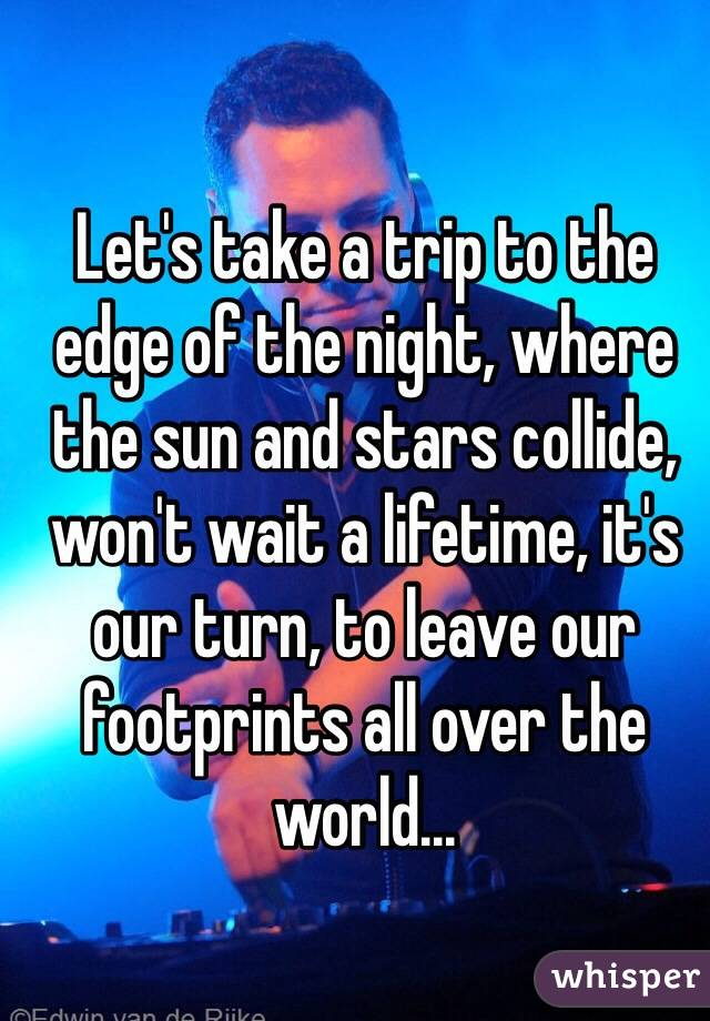 Let's take a trip to the edge of the night, where the sun and stars collide, won't wait a lifetime, it's our turn, to leave our footprints all over the world...