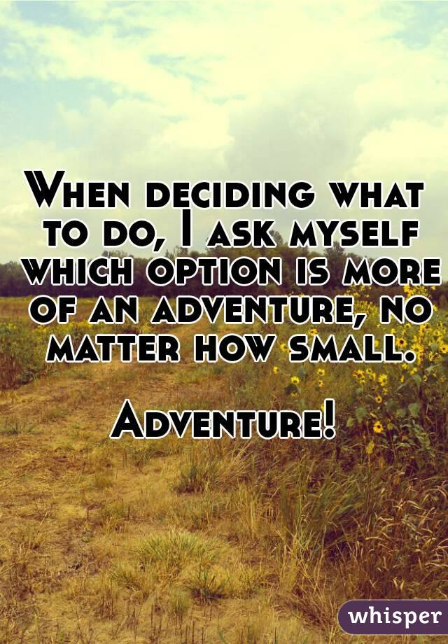 When deciding what to do, I ask myself which option is more of an adventure, no matter how small.  Adventure!