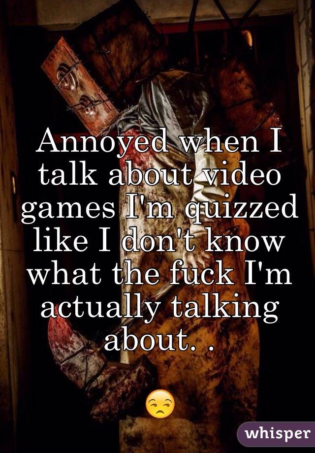 Annoyed when I talk about video games I'm quizzed like I don't know what the fuck I'm actually talking about. .  😒