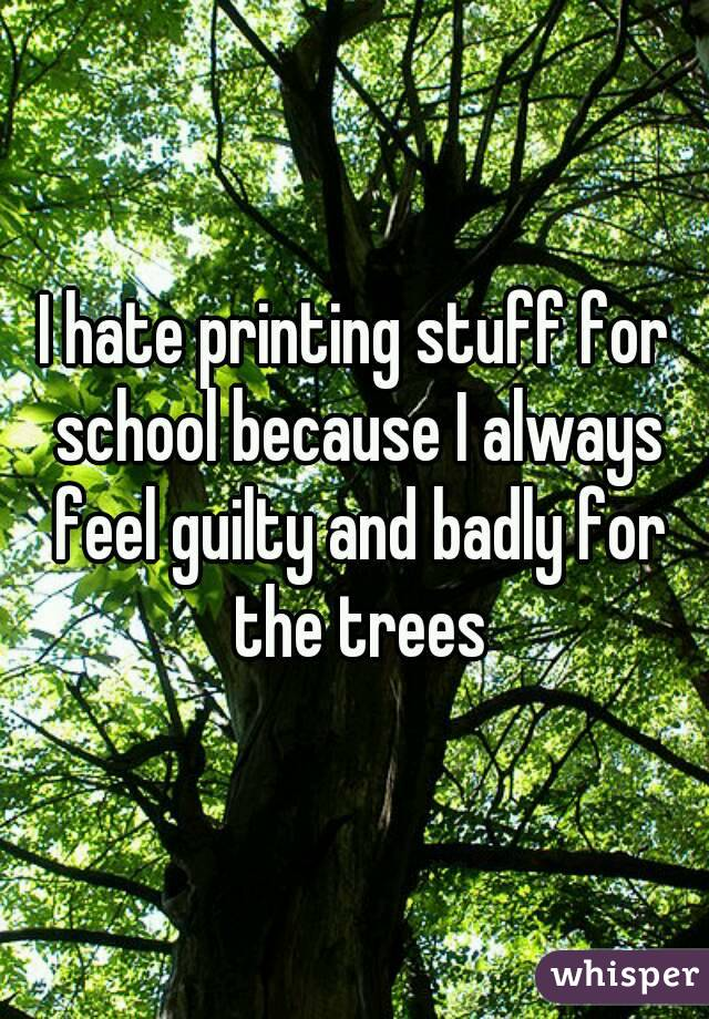 I hate printing stuff for school because I always feel guilty and badly for the trees