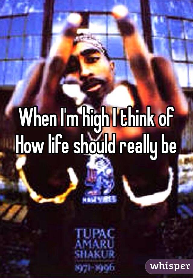 When I'm high I think of  How life should really be