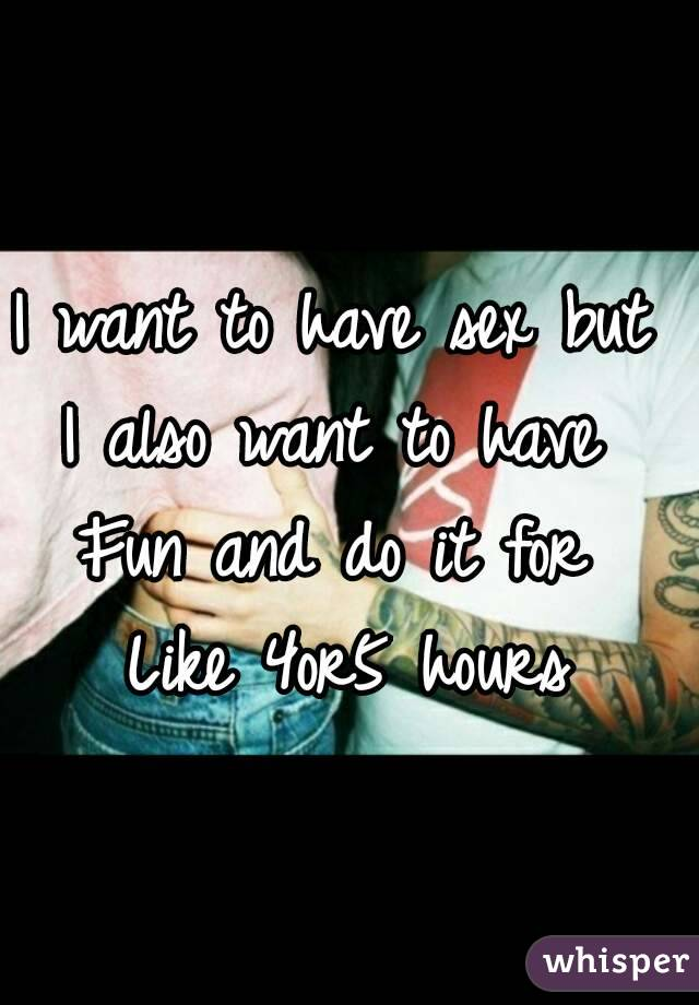 I want to have sex but  I also want to have  Fun and do it for  Like 4or5 hours