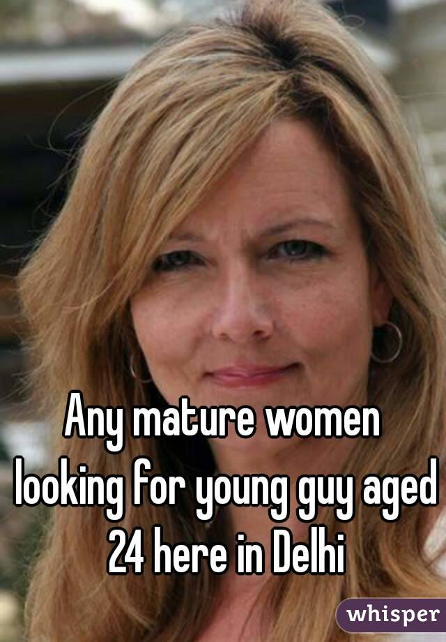 Any mature women looking for young guy aged 24 here in Delhi