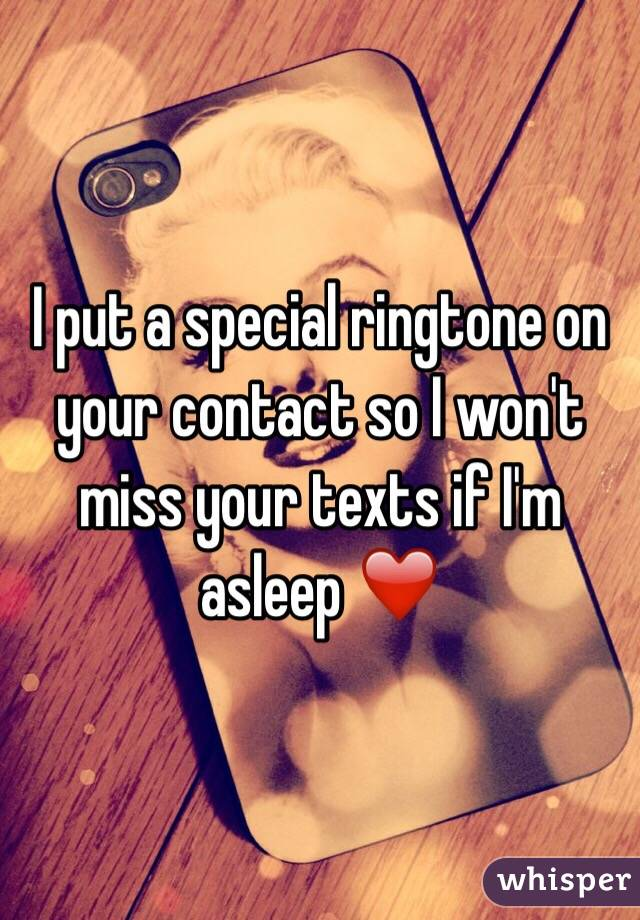 I put a special ringtone on your contact so I won't miss your texts if I'm asleep ❤️