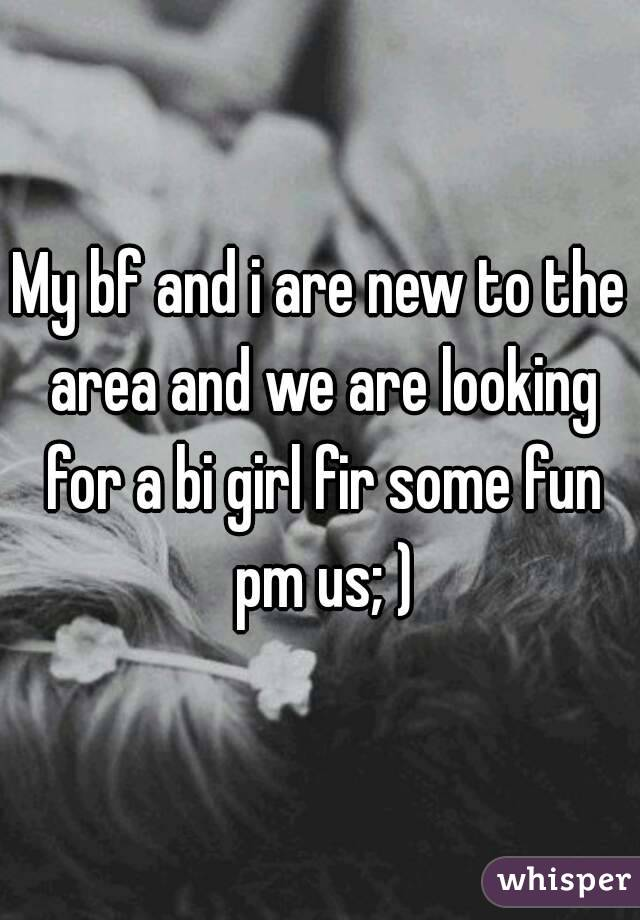 My bf and i are new to the area and we are looking for a bi girl fir some fun pm us; )