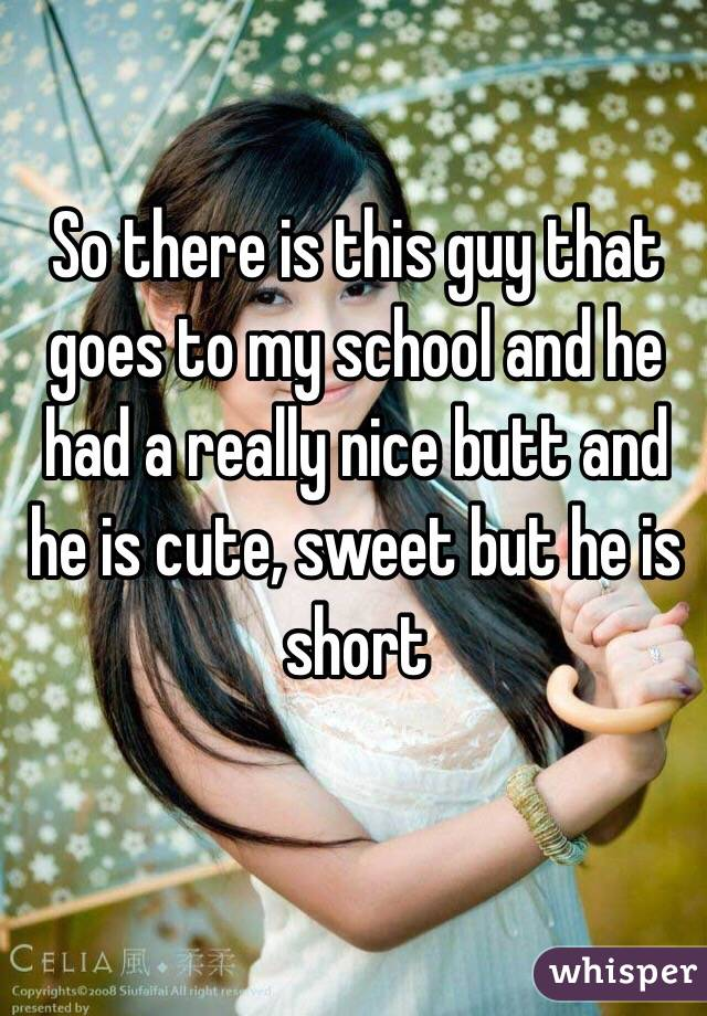 So there is this guy that goes to my school and he had a really nice butt and he is cute, sweet but he is short