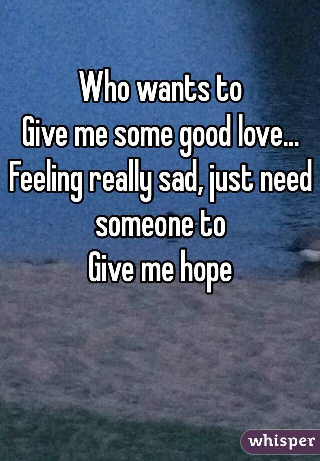 Who wants to Give me some good love... Feeling really sad, just need someone to Give me hope