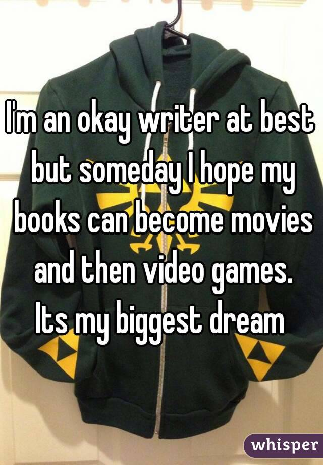 I'm an okay writer at best but someday I hope my books can become movies and then video games. Its my biggest dream