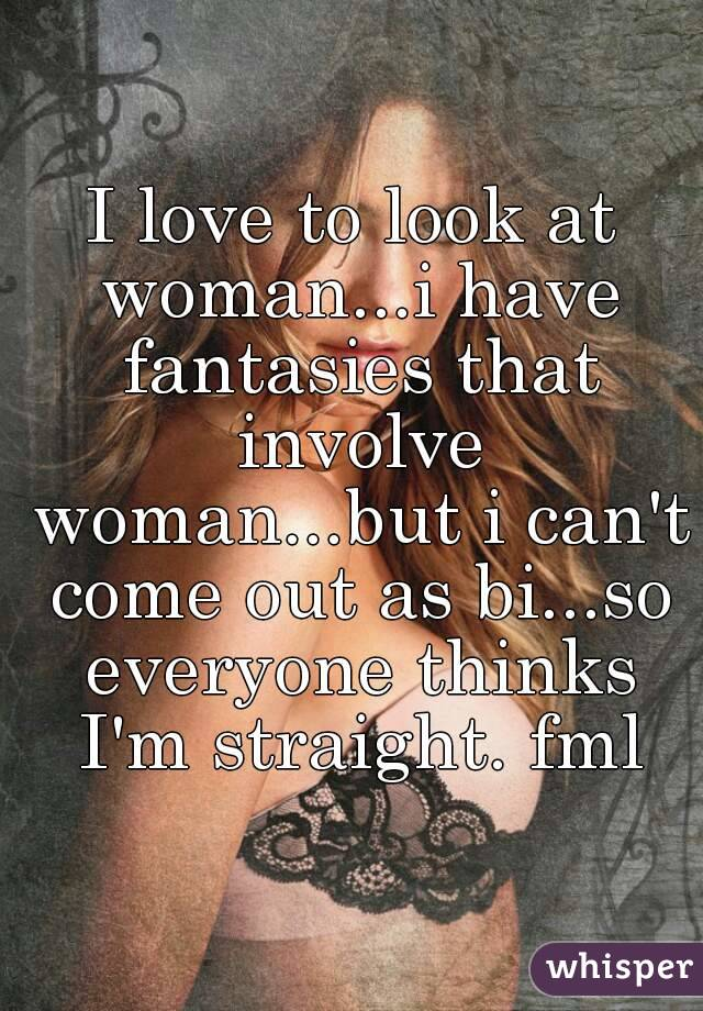 I love to look at woman...i have fantasies that involve woman...but i can't come out as bi...so everyone thinks I'm straight. fml