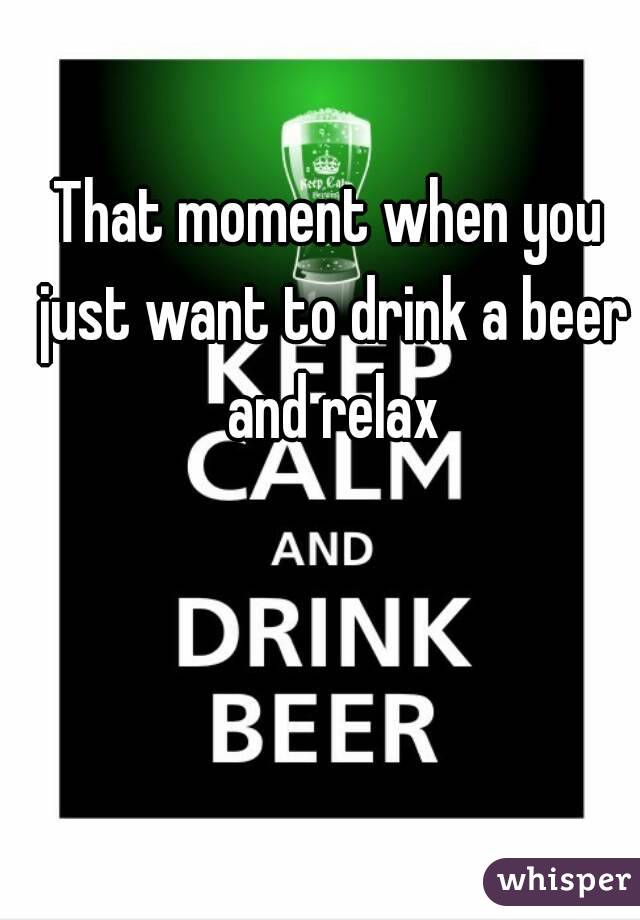 That moment when you just want to drink a beer and relax
