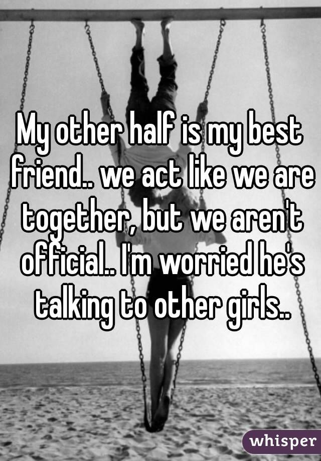 My other half is my best friend.. we act like we are together, but we aren't official.. I'm worried he's talking to other girls..