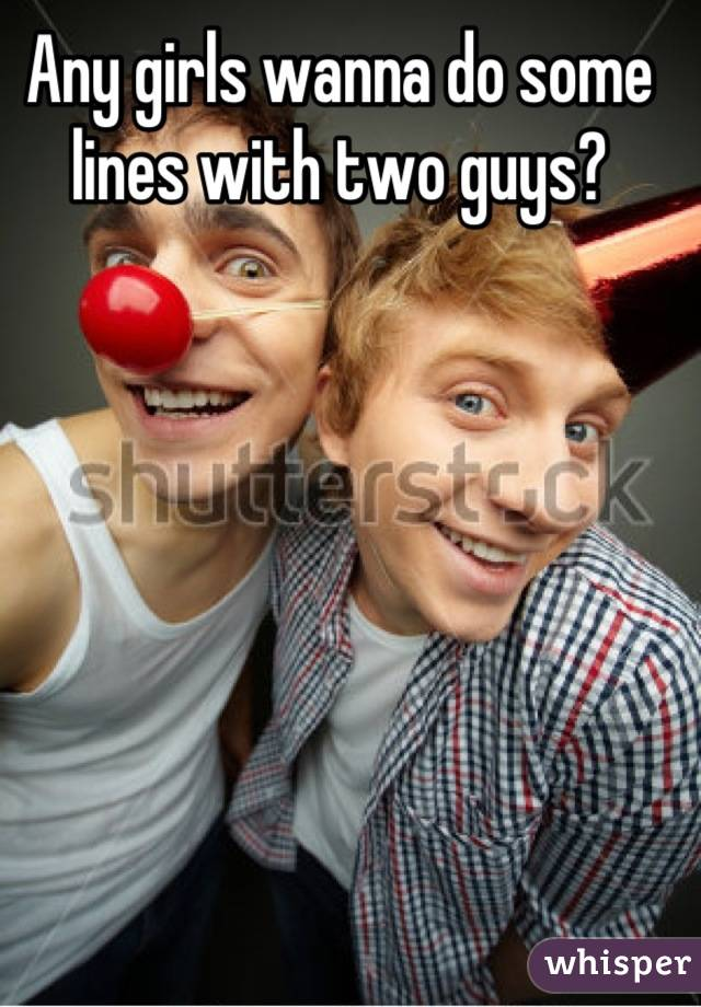 Any girls wanna do some lines with two guys?