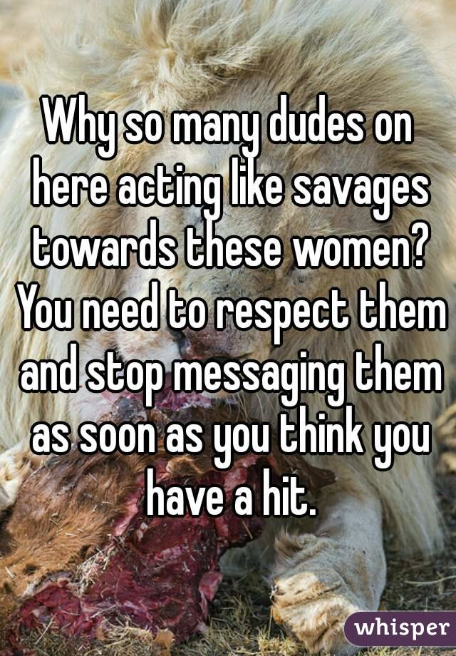 Why so many dudes on here acting like savages towards these women? You need to respect them and stop messaging them as soon as you think you have a hit.