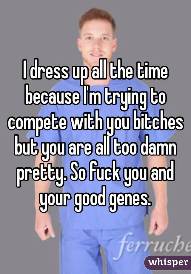 I dress up all the time because I'm trying to compete with you bitches but you are all too damn pretty. So fuck you and your good genes.