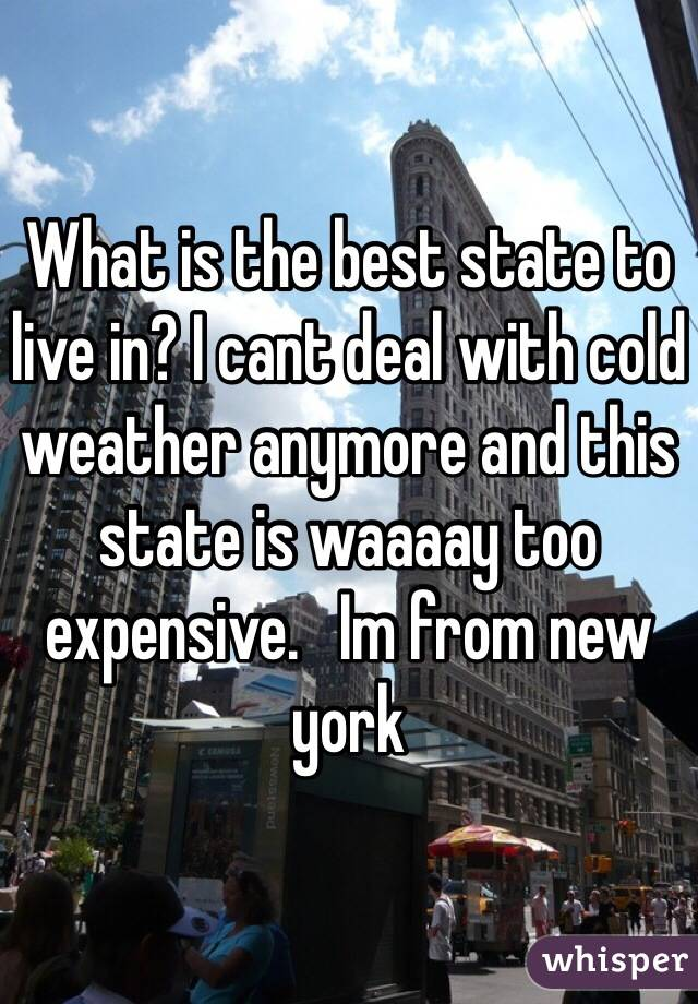 What is the best state to live in? I cant deal with cold weather anymore and this state is waaaay too expensive.   Im from new york