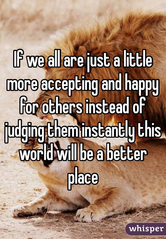 If we all are just a little more accepting and happy for others instead of judging them instantly this world will be a better  place