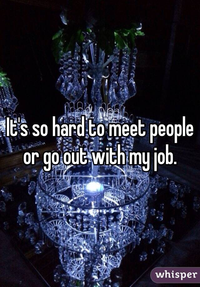 It's so hard to meet people or go out with my job.