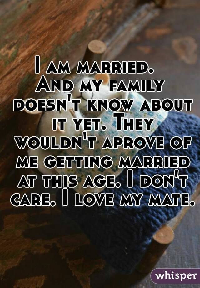 I am married.   And my family doesn't know about it yet. They wouldn't aprove of me getting married at this age. I don't care. I love my mate.