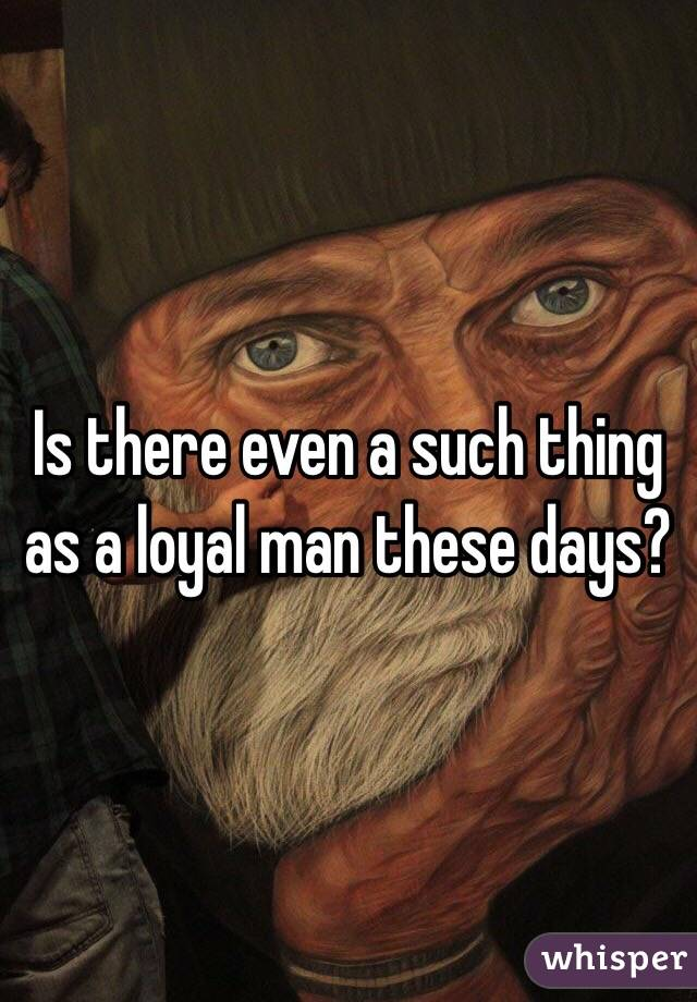 Is there even a such thing as a loyal man these days?
