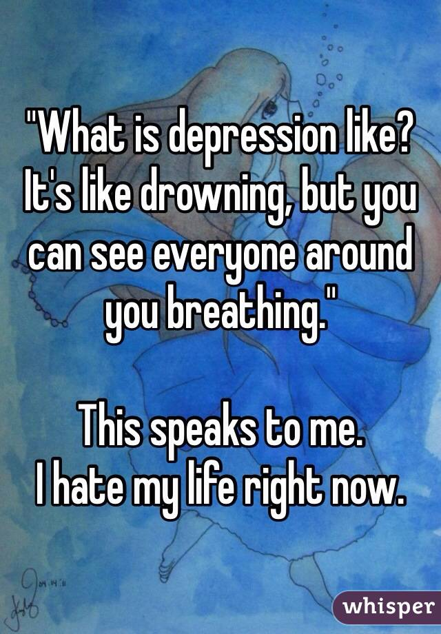 """""""What is depression like? It's like drowning, but you can see everyone around you breathing.""""   This speaks to me.  I hate my life right now."""